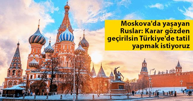 Moskova'da yaşayan Ruslar: Karar gözden geçirilsin Türkiye'de tatil yapmak istiyoruz